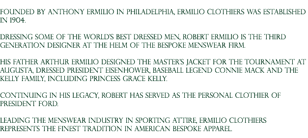 Founded by Anthony Ermilio in Philadelphia, Ermilio Clothiers was established in 1904. Dressing some of the world's best dressed men, Robert Ermilio is the third generation designer at the helm of the bespoke menswear firm. His father Arthur Ermilio designed The Master's Jacket for the Tournament at Augusta, dressed President Eisenhower, baseball legend connie mack and the Kelly Family, including Princess Grace kelly. Continuing in his legacy, Robert has served as the personal clothier of President Ford. Leading the menswear industry in sporting attire, Ermilio Clothiers represents the finest tradition in American Bespoke apparel.